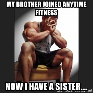 gym problems - MY BROTHER JOINED ANYTIME FITNESS NOW I HAVE A SISTER....