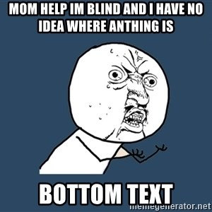 Y U No - MOM HELP IM BLIND AND I HAVE NO IDEA WHERE ANTHING IS BOTTOM TEXT