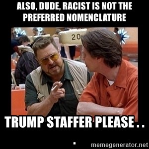 walter sobchak - also, dude, racist is not the preferred nomenclature Trump staffer please . . .