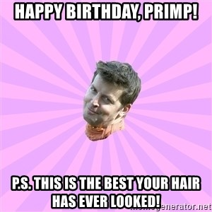 Sassy Gay Friend - Happy birthday, Primp! P.S. This is the best your hair has ever looked!