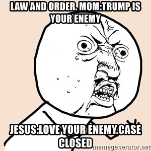 y u no meme - LAW And order. Mom:trump is your enemy Jesus:Love your enemy.Case Closed