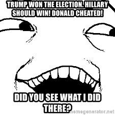 I see what you did there - Trump won the election. Hillary should win! Donald cheated! Did you see what i did there?