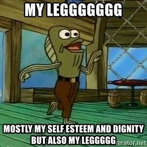 Rev Up Those Fryers - My leggggggg Mostly my self esteem and dignity but also my leggggg