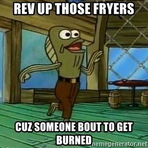 Rev Up Those Fryers - Rev up those fryers Cuz someone bout to get burned