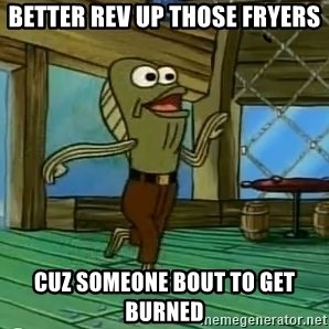 Rev Up Those Fryers - Better rev up those fryers Cuz someone bout to get burned