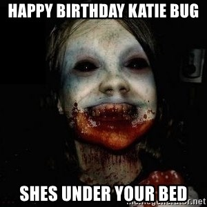 scary meme - Happy birthday Katie bug Shes under your bed