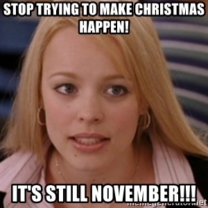 mean girls - Stop trying to make Christmas happen! It's still November!!!