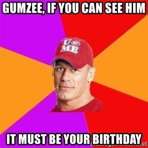 Hypocritical John Cena - GUMZEE, IF YOU CAN SEE HIM IT MUST BE YOUR BIRTHDAY