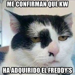 Serious Cat - Me confirman que KW ha adquirido el Freddy's