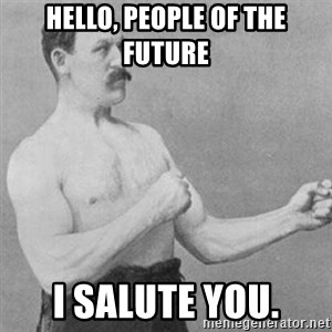 overly manly man - Hello, people of the future I salute you.