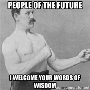 overly manly man - People of the future I welcome your words of wisdom
