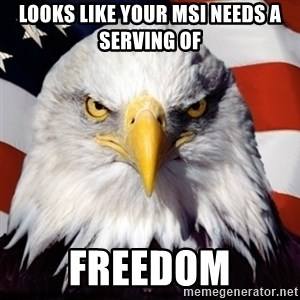 Freedom Eagle  - Looks like your MSI needs a serving of Freedom