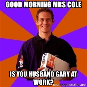 FedSex Shipping Guy - Good morning Mrs Cole Is you husband Gary at work?