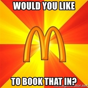 Maccas Meme - WOULD YOU LIKE TO BOOK THAT IN?