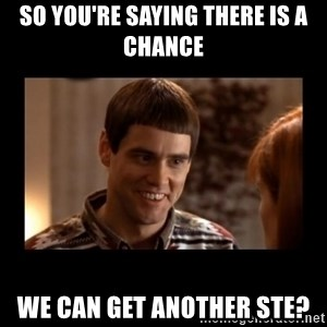 Lloyd-So you're saying there's a chance! - so you're saying there is a chance we can get another STE?