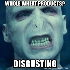 Angry Voldemort - whole wheat products? disgusting
