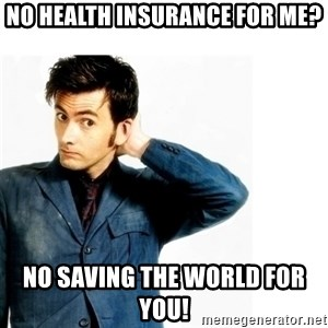Doctor Who - No health insurance for me? No saving the world for you!