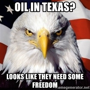 Freedom Eagle  - Oil in Texas? Looks like they need some freedom