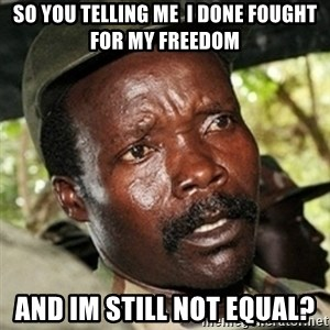 Good Guy Joe Kony - so you telling me  i done fought for my freedom and im still not equal?