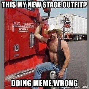 macho trucker  - This my new stage outfit? DOING MEME WRONG
