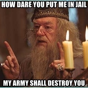 dumbledore fingers - How Dare You Put Me In Jail My Army Shall Destroy You