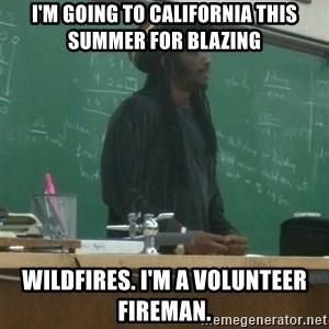 rasta science teacher - I'm going to california this summer for blazing wildfires. I'm a volunteer fireman.