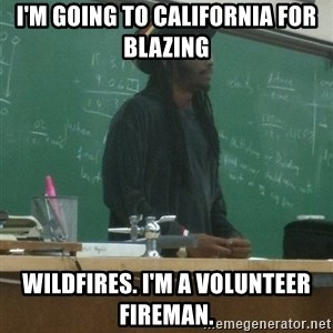rasta science teacher - I'm going to california for blazing wildfires. I'm a volunteer fireman.