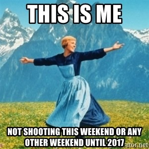 Sound Of Music Lady - This is me  not shooting this weekend or any other weekend until 2017