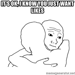 I know that feel bro blank - It's ok, i know you just want likes