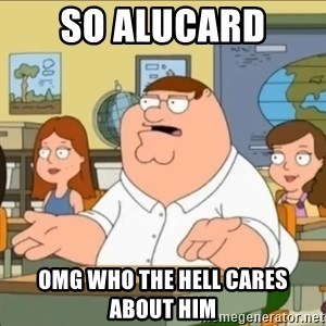 omg who the hell cares? - So alucard  OMG who the hell cares about him