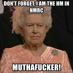 Queen Elizabeth Is Not Impressed  - Don't forget, i am the hm in hmrc muthafucker!