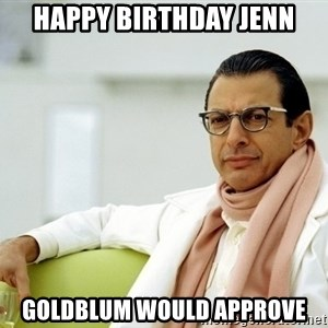 Jeff Goldblum - HAPPY BIRTHDAY JENN Goldblum would approve