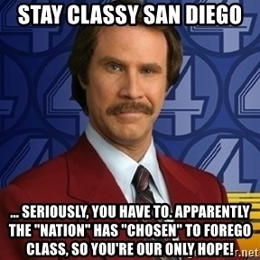 """Stay classy - Stay Classy San Diego ... Seriously, you have to. Apparently the """"nation"""" has """"chosen"""" to forego class, so you're our only hope!"""