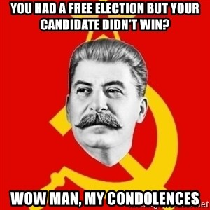 Stalin Says - You had a free election but your candidate didn't win? Wow man, my condolences