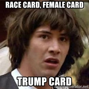 Conspiracy Keanu - race card, female card trump card