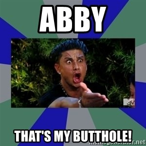 jersey shore - ABBY THAT'S MY BUTTHOLE!