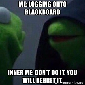 Evil kermit - Me: Logging onto blackboard Inner me: Don't do it. You will regret it.