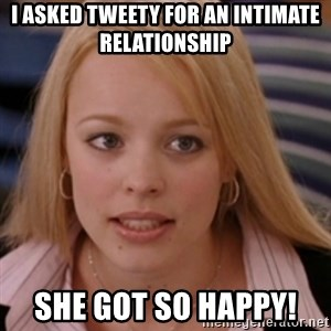 mean girls - I asked Tweety for an intimate relationship She got so happy!