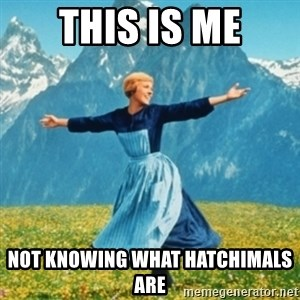 Sound Of Music Lady - THIS IS ME NOT KNOWING WHAT HATCHIMALS ARE