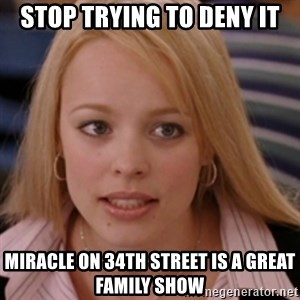 mean girls - Stop trying to deny it miracle on 34th street is a great family show