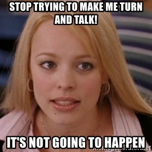 mean girls - stop trying to make me turn and talk! it's not going to happen