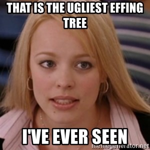 mean girls - That is the ugliest effing tree I've ever seen