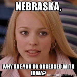 mean girls - Nebraska, why are you so obsessed with Iowa?