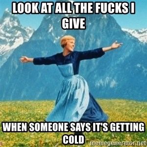 Sound Of Music Lady - Look at all the fucks I give When someone says it's getting cold