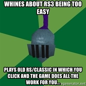 Runescape Advice - Whines about RS3 being too easy Plays old RS/classic in which you click and the game does all the work for you...