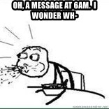 Cereal Guy Spit - Oh, a message at 6am.  I wonder wh-