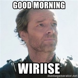 Sir Jorah Mormont - Good morning Wiriise