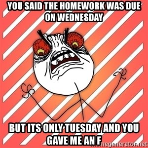 iHate - you said the homework was due on wednesday but its only tuesday and you gave me an f