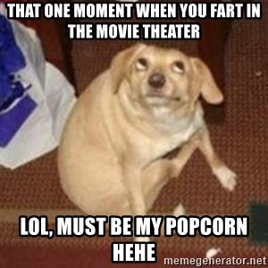 Oh You Dog - that one moment when you fart in the movie theater  lol, must be my popcorn hehe