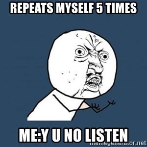 Y U no listen? - Repeats myself 5 times Me:Y u no listen